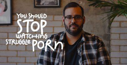 Stop Watching Struggle Porn