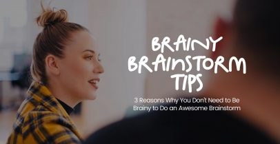 3 Reasons Why You Don't Need to Be Brainy to Do an Awesome Brainstorm